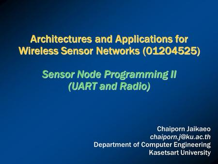 Architectures and Applications for Wireless Sensor Networks (01204525) Sensor Node Programming II (UART and Radio) Chaiporn Jaikaeo