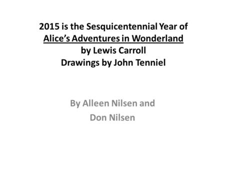 2015 is the Sesquicentennial Year of Alice's Adventures in Wonderland by Lewis Carroll Drawings by John Tenniel By Alleen Nilsen and Don Nilsen.