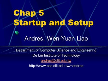 Chap 5 Startup and Setup Andres, Wen-Yuan Liao Department of Computer Science and Engineering De Lin Institute of Technology