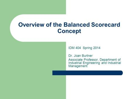 Overview of the Balanced Scorecard Concept IDM 404 Spring 2014 Dr. Joan Burtner Associate Professor, Department of Industrial Engineering and Industrial.