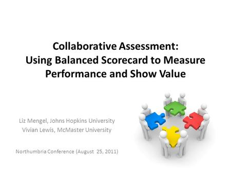 Collaborative Assessment: Using Balanced Scorecard to Measure Performance and Show Value Liz Mengel, Johns Hopkins University Vivian Lewis, McMaster University.