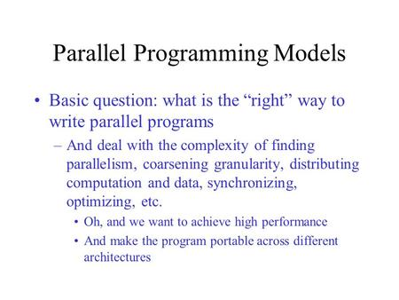 "Parallel Programming Models Basic question: what is the ""right"" way to write parallel programs –And deal with the complexity of finding parallelism, coarsening."