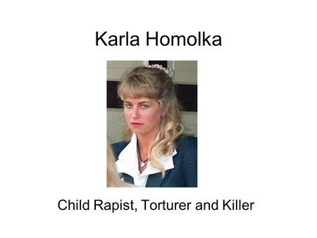 Karla Homolka Child Rapist, Torturer and Killer. Background Born May 4 th 1970 (oldest child of 3) Well adjusted, pretty, smart, popular Received ample.