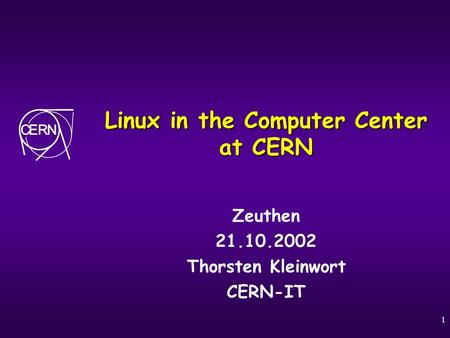 1 Linux in the Computer Center at CERN Zeuthen 21.10.2002 Thorsten Kleinwort CERN-IT.
