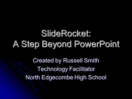 SlideRocket: A Step Beyond PowerPoint Created by Russell Smith Technology Facilitator North Edgecombe High School.