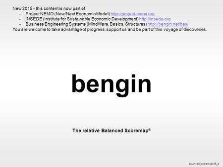 Bengin 1 © 2003 bengin.com Balanced Scoremap bengin The relative Balanced Scoremap ® balanced_scoremap015_e New 2015 - this content is now part of: -Project.