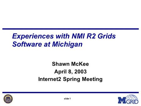 Slide 1 Experiences with NMI R2 Grids Software at Michigan Shawn McKee April 8, 2003 Internet2 Spring Meeting.