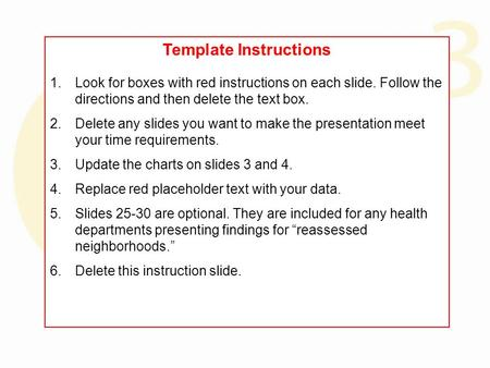 Template Instructions 1.Look for boxes with red instructions on each slide. Follow the directions and then delete the text box. 2.Delete any slides you.