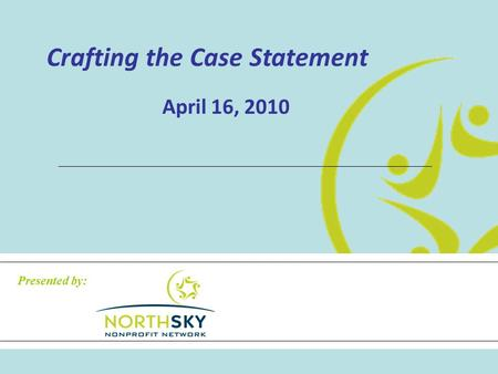 Crafting the Case Statement April 16, 2010 Presented by: