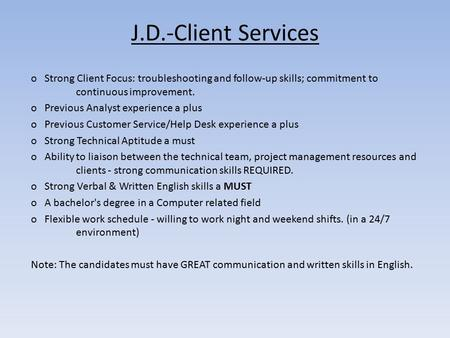 J.D.-Client Services o Strong Client Focus: troubleshooting and follow-up skills; commitment to continuous improvement. o Previous Analyst experience a.
