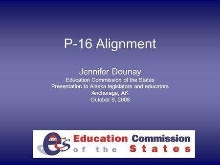 P-16 Alignment Jennifer Dounay Education Commission of the States Presentation to Alaska legislators and educators Anchorage, AK October 9, 2008.