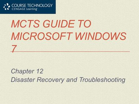 MCTS GUIDE TO MICROSOFT WINDOWS 7 Chapter 12 Disaster Recovery and Troubleshooting.