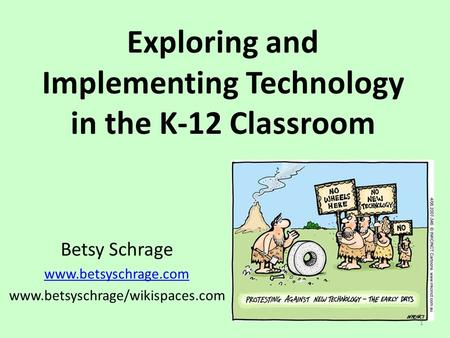 Exploring and Implementing Technology in the K-12 Classroom Betsy Schrage www.betsyschrage.com www.betsyschrage/wikispaces.com 1.