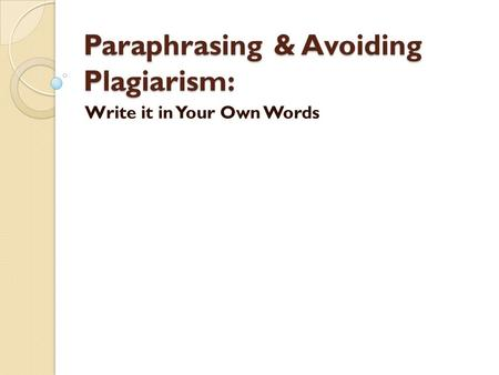 Paraphrasing & Avoiding Plagiarism: Write it in Your Own Words.