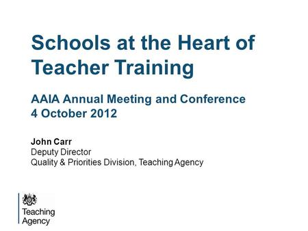 Schools at the Heart of Teacher Training AAIA Annual Meeting and Conference 4 October 2012 John Carr Deputy Director Quality & Priorities Division, Teaching.