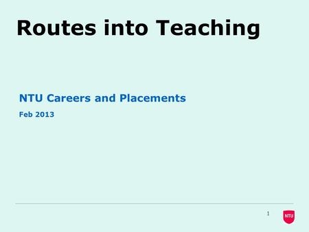 Routes into Teaching NTU Careers and Placements Feb 2013 1.