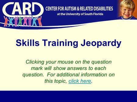 Skills Training Jeopardy Clicking your mouse on the question mark will show answers to each question. For additional information on this topic, click here.click.