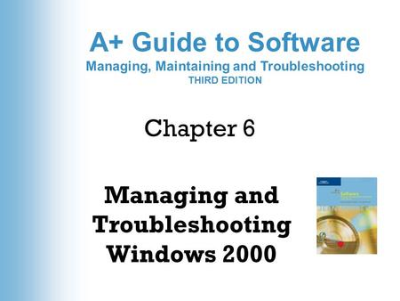 A+ Guide to Software Managing, Maintaining and Troubleshooting THIRD EDITION Chapter 6 Managing and Troubleshooting Windows 2000.