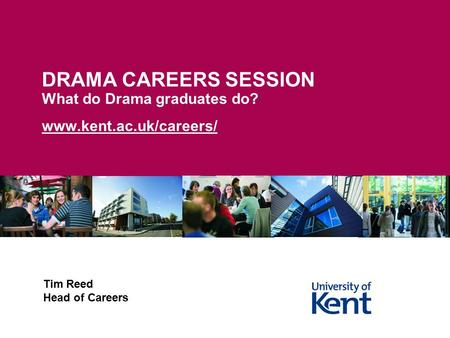 DRAMA CAREERS SESSION What do Drama graduates do? www.kent.ac.uk/careers/ Tim Reed Head of Careers.