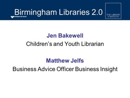 Jen Bakewell Children's and Youth Librarian Matthew Jelfs Business Advice Officer Business Insight Birmingham Libraries 2.0.