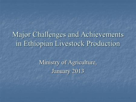 Major Challenges and Achievements in Ethiopian Livestock Production Ministry of Agriculture, January 2013.