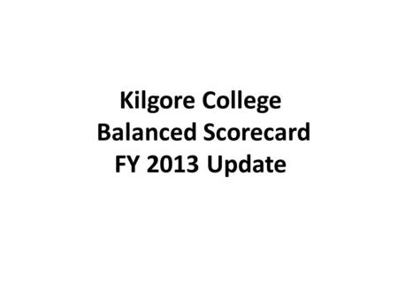 Kilgore College Balanced Scorecard FY 2013 Update.
