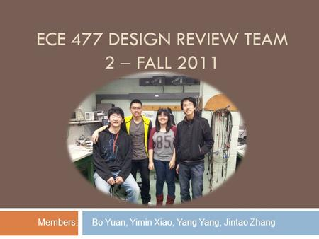ECE 477 DESIGN REVIEW TEAM 2  FALL 2011 Members: Bo Yuan, Yimin Xiao, Yang Yang, Jintao Zhang.