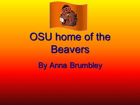 OSU home of the Beavers By Anna Brumbley. Go Beavers Go  Championships: went to pac-10 championships  Mascot (Beaver)  Fight song  Popular sports: