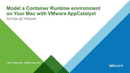 Model a Container Runtime environment on Your Mac with VMware AppCatalyst VMworld Fabio Rapposelli