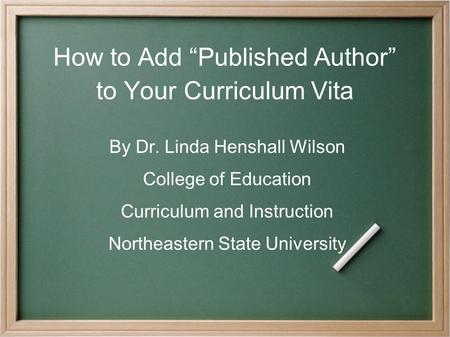 "How to Add ""Published Author"" to Your Curriculum Vita By Dr. Linda Henshall Wilson College of Education Curriculum and Instruction Northeastern State University."