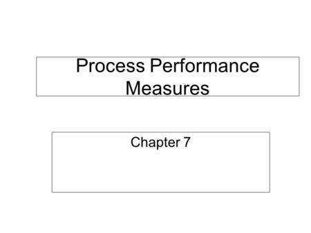 Process Performance Measures Chapter 7. Process Performance Measures Facts are the most important thing in business. Study facts and do more than is expected.