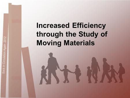 Back in Circulation Again 2012 Increased Efficiency through the Study of Moving Materials.