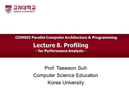 Lecture 8. Profiling - for Performance Analysis - Prof. Taeweon Suh Computer Science Education Korea University COM503 Parallel Computer Architecture &
