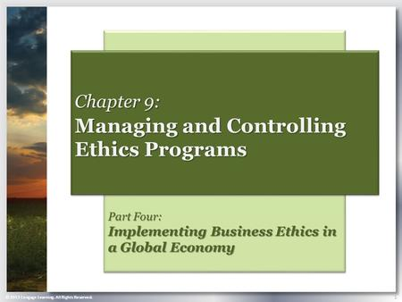 © 2013 Cengage Learning. All Rights Reserved. 1 Part Four: Implementing Business Ethics in a Global Economy Chapter 9: Managing and Controlling Ethics.