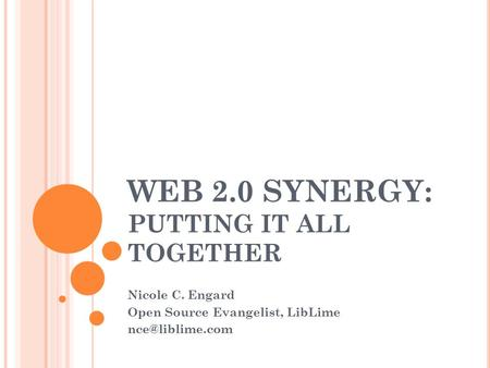 WEB 2.0 SYNERGY: PUTTING IT ALL TOGETHER Nicole C. Engard Open Source Evangelist, LibLime
