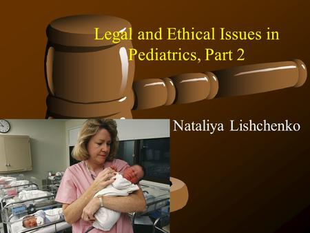 Legal and Ethical Issues in Pediatrics, Part 2 Nataliya Lishchenko.