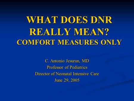 WHAT DOES DNR REALLY MEAN? COMFORT MEASURES ONLY C. Antonio Jesurun, MD Professor of Pediatrics Director of Neonatal Intensive Care June 29, 2005.