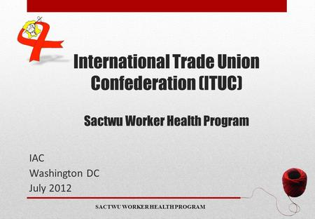 SACTWU WORKER HEALTH PROGRAM International Trade Union Confederation (ITUC) Sactwu Worker Health Program IAC Washington DC July 2012 www.sactwuworkerhealthprogram.org.za.