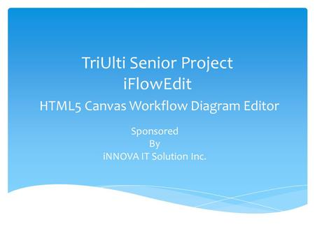 TriUlti Senior Project iFlowEdit HTML5 Canvas Workflow Diagram Editor Sponsored By iNNOVA IT Solution Inc.