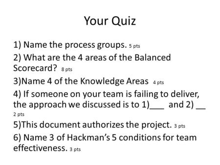 Your Quiz 1) Name the process groups. 5 pts 2) What are the 4 areas of the Balanced Scorecard? 8 pts 3)Name 4 of the Knowledge Areas 4 pts 4) If someone.