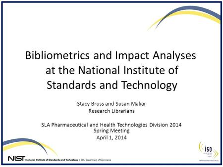 Bibliometrics and Impact Analyses at the National Institute of Standards and Technology Stacy Bruss and Susan Makar Research Librarians SLA Pharmaceutical.