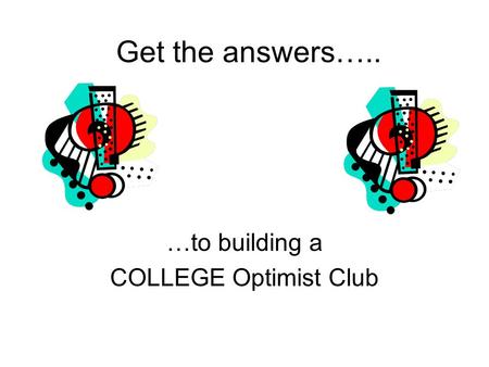 Get the answers….. …to building a COLLEGE Optimist Club.