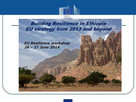 Building Resilience in Ethiopia EU strategy from 2013 and beyond EU Resilience workshop 26 – 27 June 2014.