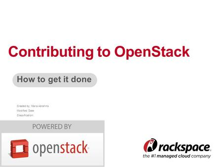 Created by: Maria Abrahms Modified Date: Classification: How to get it done Contributing to OpenStack.