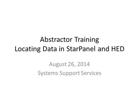 Abstractor Training Locating Data in StarPanel and HED August 26, 2014 Systems Support Services.