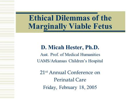Ethical Dilemmas of the Marginally Viable Fetus D. Micah Hester, Ph.D. Asst. Prof. of Medical Humanities UAMS/Arkansas Children's Hospital 21 st Annual.