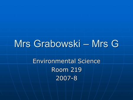 Mrs Grabowski – Mrs G Environmental Science Room 219 2007-8.