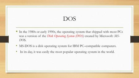 DOS  In the 1980s or early 1990s, the operating system that shipped with most PCs was a version of the Disk Operating System (DOS) created by Microsoft: