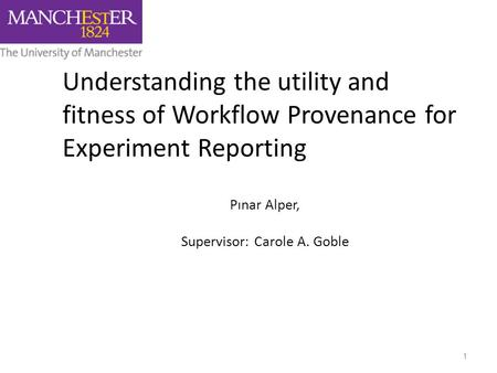 Understanding the utility and fitness of Workflow Provenance for Experiment Reporting Pınar Alper, Supervisor: Carole A. Goble 1.