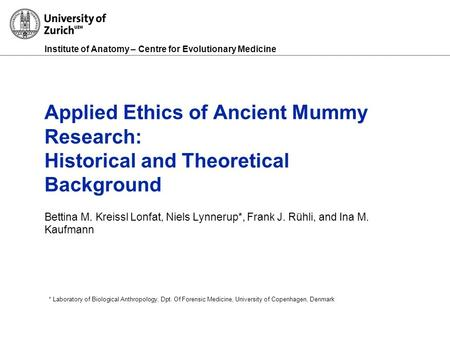 Institute of Anatomy – Centre for Evolutionary Medicine Applied Ethics of Ancient Mummy Research: Historical and Theoretical Background Bettina M. Kreissl.